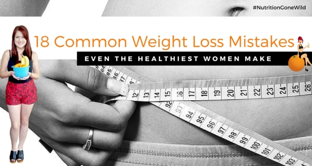 18 Common Weight Loss Mistakes Even Healthy WSomen Make | Nutrition Gone Wild