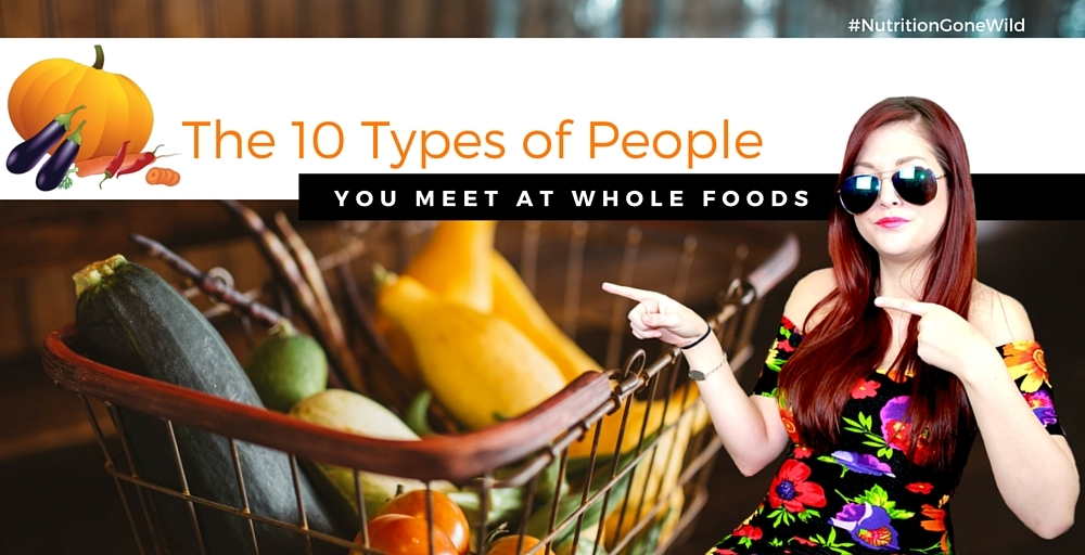 The 10 types of People You Meet at Whole Foods | Nutrition Gone Wild