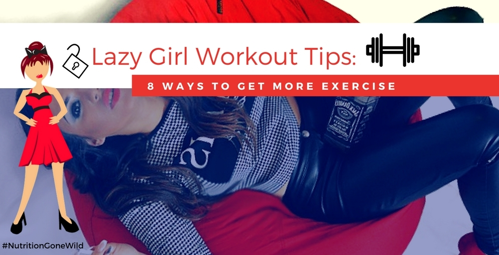 Lazy Girl Workout Tips | Nutrition Gone Wild